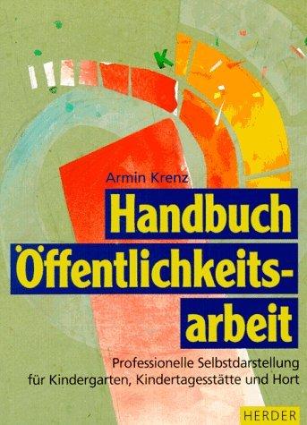 Handbuch Ã-ffentlichkeitsarbeit. Professionelle Selbstdarstellung für Kindergarten, Kindertagesstätte und Hort by Armin Krenz (1999-05-05)
