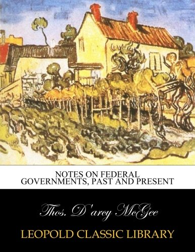 Notes on Federal Governments, Past and Present por Thos. D'arcy McGee