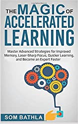 The Magic of Accelerated  Learning: Master Advanced Strategies for Improved Memory, Laser-sharp Focus & Quicker Learning, and Become An Expert Faster