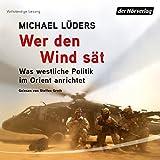 Wer den Wind sät: Was westliche Politik im Orient anrichtet - Michael Lüders