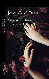 Mágico, sombrío, impenetrable par Joyce Carol Oates