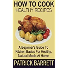 How To Cook Healthy Recipes: A Beginner's Guide To Kitchen Basics For Healthy, Natural Meals At Home by Patrick Barrett (2012-11-14)