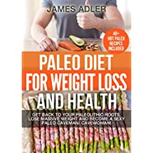 PALEO: Paleo Diet For Weight Loss and Health: Get Back to your Paleolithic Roots, Lose Massive Weight and Become a Sexy Paleo Caveman/ Cavewoman. 40+ HOT ... Low Carb Book 1) (English Edition)