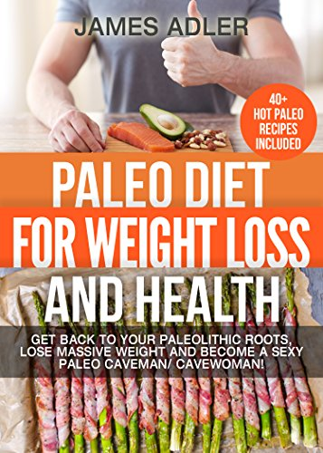 PALEO: Paleo Diet For Weight Loss and Health: Get Back to your Paleolithic Roots, Lose Massive Weight and Become a Sexy Paleo Caveman/ Cavewoman! (Paleo, ... Clean Eating Book 1) (English Edition) (Cavewoman Caveman Und)