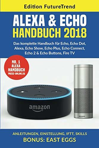 Echo & Alexa Handbuch 2018: Das komplette Handbuch für Echo, Echo Dot, Alexa, Echo Show, Echo Plus, Echo Connect, Echo 2 & Echo Buttons