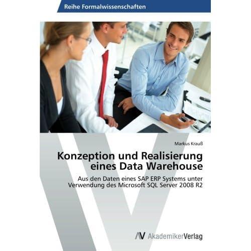 Konzeption und Realisierung eines Data Warehouse: Aus den Daten eines SAP ERP Systems unter Verwendung des Microsoft SQL Server 2008 R2 by Markus Krau?? (2012-11-01)