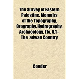 The Survey of Eastern Palestine. Memoirs of the Topography, Orography, Hydrography, Archaeology, Etc. V.1--The 'Adw[n Country