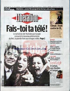 LIBERATION [No 7908] du 11/10/2006 - CINEMA - MALA NOCHE, PREMIER FILM SAUVAGE DE GUS VAN SANT, ENFIN EN FRANCE - FAIS-TOI TA TELE ! - CLIMAT - FRONT CONTRE LE CO2 - QUESTIONS SUR LE TEST NUCLEAIRE COREEN - BEBES CONGELES - LE COUPLE FRANCAIS EN GARDE A VUE - VISITEZ LA MOLVANIE - BAAL, UN JEUNE BRECHT BRILLANT - A CACHAN, AVEC IBRAHIM ET SANGARI.