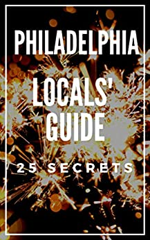 Philadelphia 25 Secrets - The Locals Travel Guide  For Your Trip to Philadelphia Pennsylvania 2018 (English Edition)