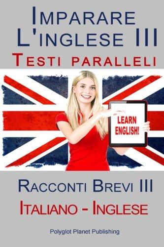 Imparare l'inglese III - Testi paralleli - Racconti Brevi (Italiano - Inglese) Bilingue