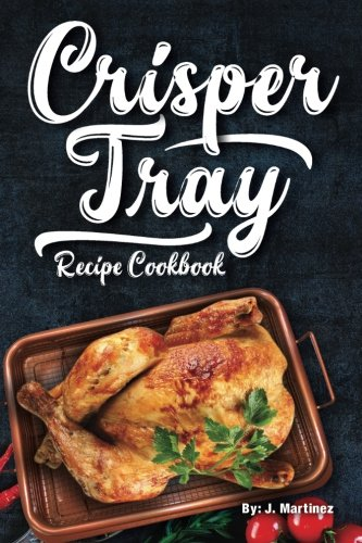 Crisper Tray Recipe Cookbook: Newest Complete Revolutionary Nonstick Copper Basket Air Fryer Style Cookware. Works Magic on Any Grill, Stovetop or in ... the Healthy Way!: Volume 1 (Crispy Creations)