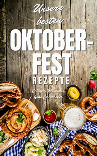 Unsere besten Oktoberfest Rezepte: Für Fleischliebhaber und Vegetarier: EINFACH, SCHNELL UND LECKER! Über 100 Rezepte - Von herzhaft bis süß: Kinderleicht ... nachzumachen (Oktoberfest Buch Band 3)