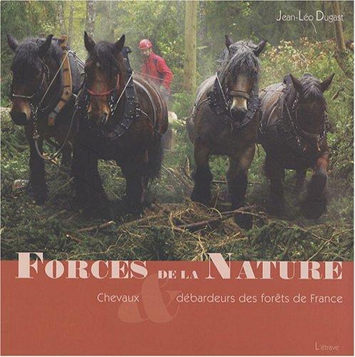Forces de la nature : Chevaux & débardeurs des forêts de France par Jean-Léo Dugast