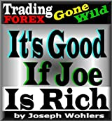 Trading FOREX Gone Wild! / It's Good if Joe is Rich (English Edition)