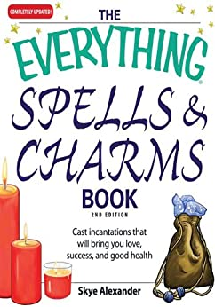 The Everything Spells and Charms Book: Cast spells that will bring you love, success, good health, and more (Everything®) by [Alexander, Skye]
