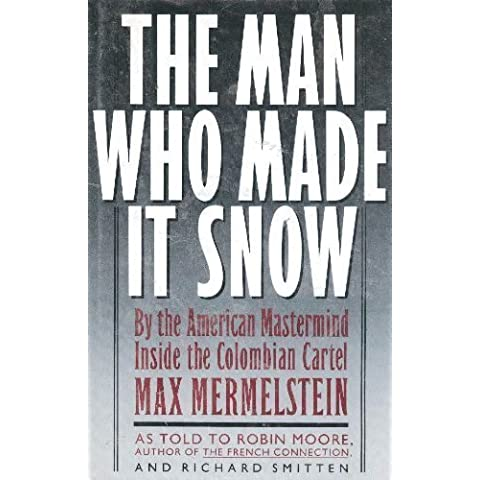 The Man Who Made It Snow: By the American Mastermind Inside the Colombian Cartel by Mermelstein, Max, Moore, Robin, Smitten, Richard ( 1990 )