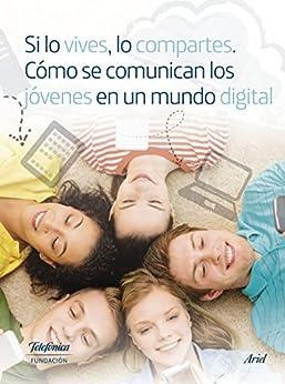 Si lo vives, lo compartes. Cómo se comunican los jóvenes en un mundo digital. de [Fundación Telefónica]