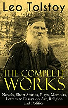 The Complete Works of Leo Tolstoy: Novels, Short Stories, Plays, Memoirs, Letters & Essays on Art, Religion and Politics: Anna Karenina, War and Peace, ... for Children and Many More (English Edition) van [Tolstoy, Leo]