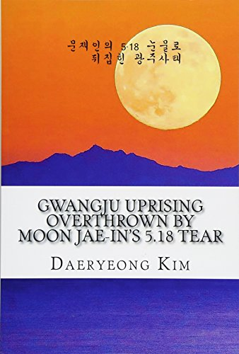 Gwangju Uprising Overthrown by Moon Jae-in's 5.18 Tear: Exposing the Politics of False Narratives in South Korea (Untold Story of Gwangju Uprising, Band 1)