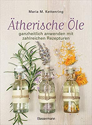 Ätherische Öle: ganzheitlich anwenden mit zahlreichen Rezepturen. Rezepte für die Duftapotheke, Massageöle, Aromaküche und natürliche Raumdüfte