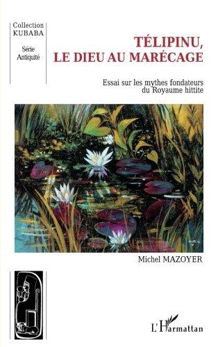 Telipinu, le dieu au marécage : Essai sur les mythes fondateurs du royaume hittite par Michel Mazoyer