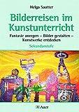 Bilderreisen im Kunstunterricht (Buch): Fantasie anregen - Bilder gestalten - Kunstwerke entdecken für die Sekundarstufe (5. bis 10. Klasse)