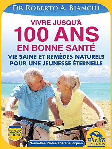 Vivre jusqu'à 100 ANS en bonne santé: Comment rester jeune grâce à une vie saine et des remèdes naturels