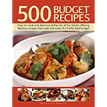 500 Budget Recipes: Easy-To-Cook and Delicious Dishes for All the Family, Offering Fabulous Recipes That Make the Most of a Thrifty Food Budget