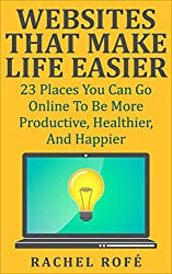 Websites That Make Life Easier: 23 Places You Can Go Online To Be More Productive, Healthier, And Happier (English Edition)