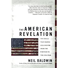 The American Revelation: Ten Ideals That Shaped Our Country from the Puritans to the Cold War by Neil Baldwin (2006-07-11)