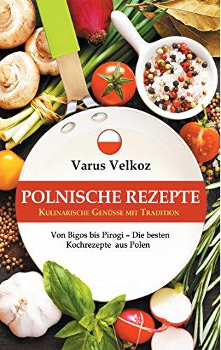 Polnische Rezepte - Kulinarische Genüsse mit Tradition: Von Bigos bis Pirogi - Die besten Kochrezepte aus Polen (Polnische Küche)