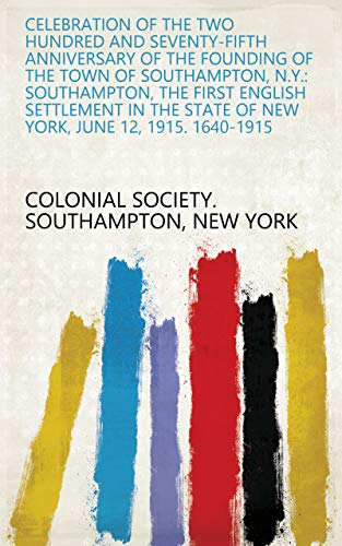 Celebration of the Two Hundred and Seventy-Fifth Anniversary of the Founding of the Town of Southampton, N.Y.: Southampton, the First English Settlement ... June 12, 1915. 1640-1915 (English Edition)