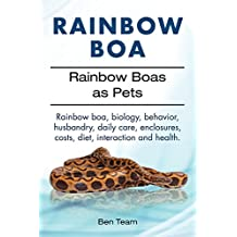 Rainbow Boa. Rainbow boa, behavior, biology, husbandry, enclosures, daily care costs, diet, health and interaction. Rainbow Boas as Pets. (English Edition)