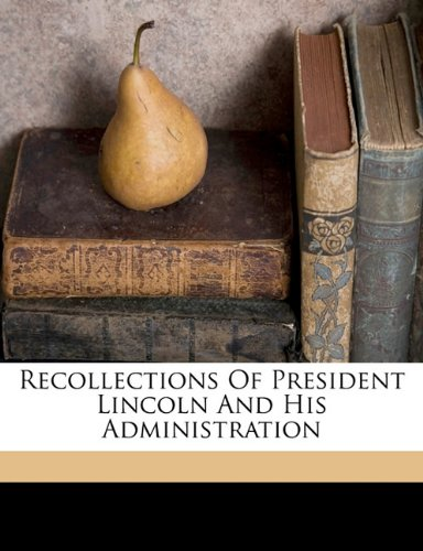 Recollections of President Lincoln and his administration