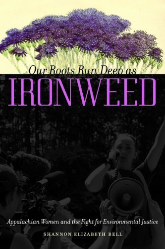 Our Roots Run Deep as Ironweed: Appalachian Women and the Fight for Environmental Justice by Shannon Elizabeth Bell (2013-10-16)