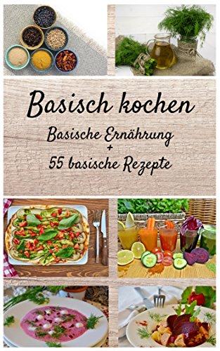 Basisch kochen - Basische Ernährung - 55 basische Rezepte: Lernen ...