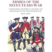 Armies of the Seven Years War: Commanders, Equipment, Uniforms and Strategies of the 'First World War'