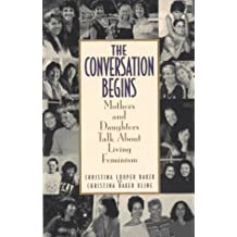 Conversation Begins: Mothers and Daughters Talk About Living Feminism by Christina Looper Baker (1997-03-03)