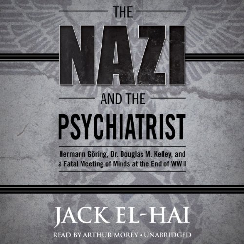The Nazi and the Psychiatrist: Hermann Göring, Dr. Douglas M. Kelley, and a Fatal Meeting of Minds at the End of WWII (Hermann-audio)