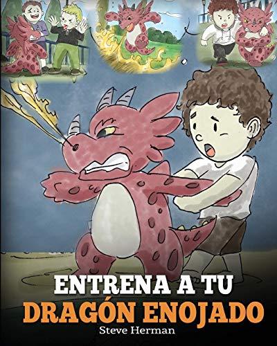 Entrena a Tu Dragón Enojado: Enseña a Tu Dragón a Ser Paciente. Un Adorable Cuento Infantil Para Enseñar a Los Niños Sobre y El Manejo de la Ira. (Spanish Edition) (My Dragon Books Español)