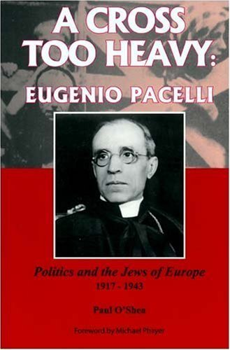A Cross Too Heavy: Eugenio Pacelli: Politics and the Jews of Europe 1917-1943 by Paul O'Shea (2008-07-01)