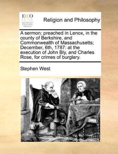 A sermon; preached in Lenox, in the county of Berkshire, and Commonwealth of Massachusetts; December, 6th, 1787: at the execution of John Bly, and Charles Rose, for crimes of burglary. by Stephen West (2010-08-06)