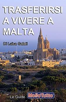 Trasferirsi a Vivere a Malta (Le Guide MOLLOTUTTO Vol. 1) di [Galati, Luisa]