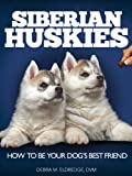 Siberian Huskies: How to Be Your Dog's Best Friend: Tips on everything from grooming, exercising, training and more. (101 Publishing: Pets Series)