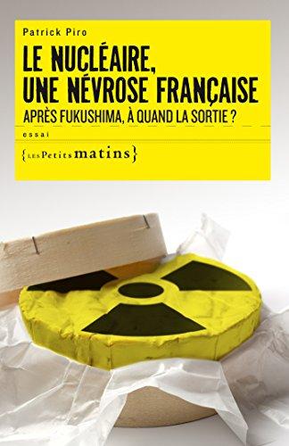 Le Nucléaire, une névrose française. Après Fukushima, à quand la sortie ?: Après Fukushima, à quand la sortie ?