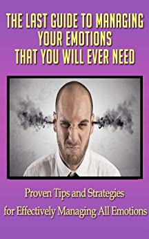 The Last Guide to Managing Your Emotions That You Will Ever Need: Proven Tips and Strategies for Effectively Managing All Emotions (anger, anger management, ... mayhem, anger control) (English Edition) von [Horvat, Melissa]