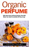 Organic Perfume: 100% Non-Toxic Perfume Recipes That Will Make You Smell Irresistible All Day Long! (Aromatherapy, Essential Oils, Homemade Perfume)