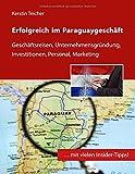 Erfolgreich im Paraguaygeschäft: Geschäftsreisen, Unternehmensgründung, Investitionen, Personal, Marketing - Kerstin Teicher