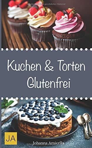 Kuchen & Torten Glutenfrei: Einfache und schnelle Rezepte ohne Fertigmischungen