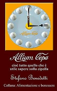 Allium Cepa, cioè tutto quello che è utile sapere sulla cipolla (Alimentazione e benessere Vol. 2) (Italian Edition) by [Benedetti, Stefano]